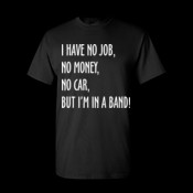 I have no job, no money, no car, but I'm in a band