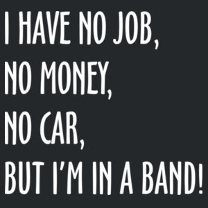 I have no job, no money, no car, but I'm in a band Design