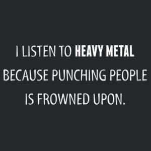 I listen to heavy metal because punching people is frowned upon Design