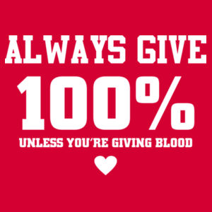 Always give 100%, unless you're giving blood Design