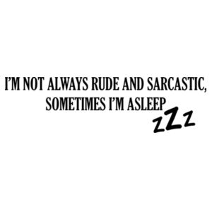 Im not always rude and sarcastic, sometimes I'm asleep Design