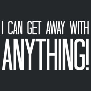I can get away with anything! Design