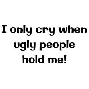 I only cry when ugly people hold me Design