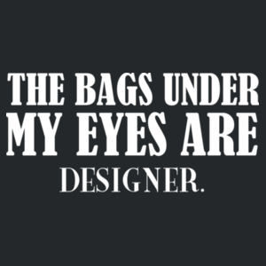 The bags under my eyes are designer.  Design